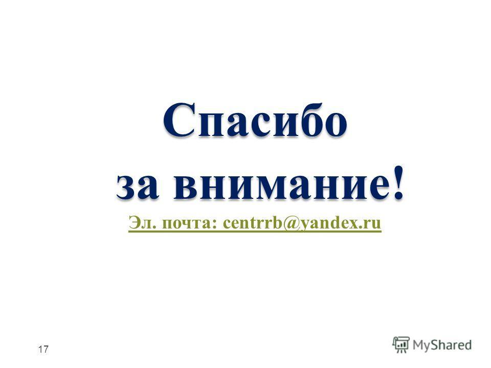 Спасибо за внимание! за внимание! Эл. почта: centrrb@yandex.ru 17