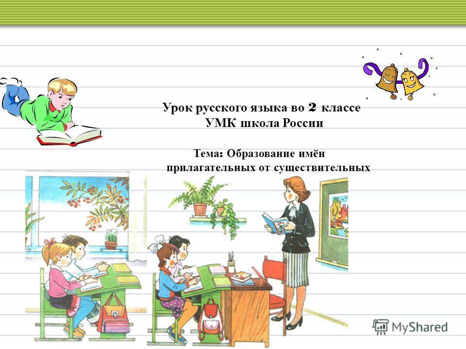 Урок русского языка во 2 классе УМК школа России Тема : Образование имён прилагательных от существительных.