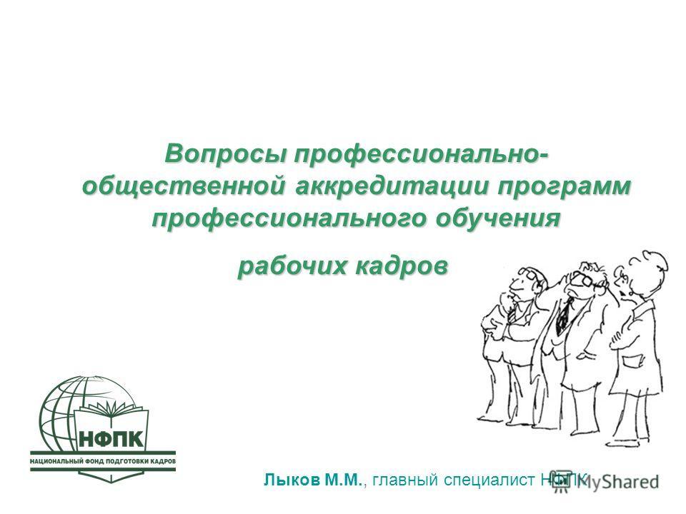 Лыков М.М., главный специалист НФПК Вопросы профессионально- общественной аккредитации программ профессионального обучения рабочих кадров