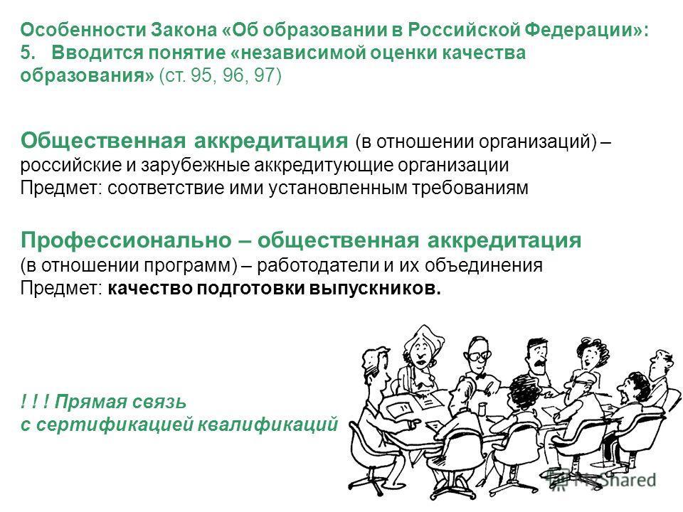Особенности Закона «Об образовании в Российской Федерации»: 5. Вводится понятие «независимой оценки качества образования» (ст. 95, 96, 97) Общественная аккредитация (в отношении организаций) – российские и зарубежные аккредитующие организации Предмет