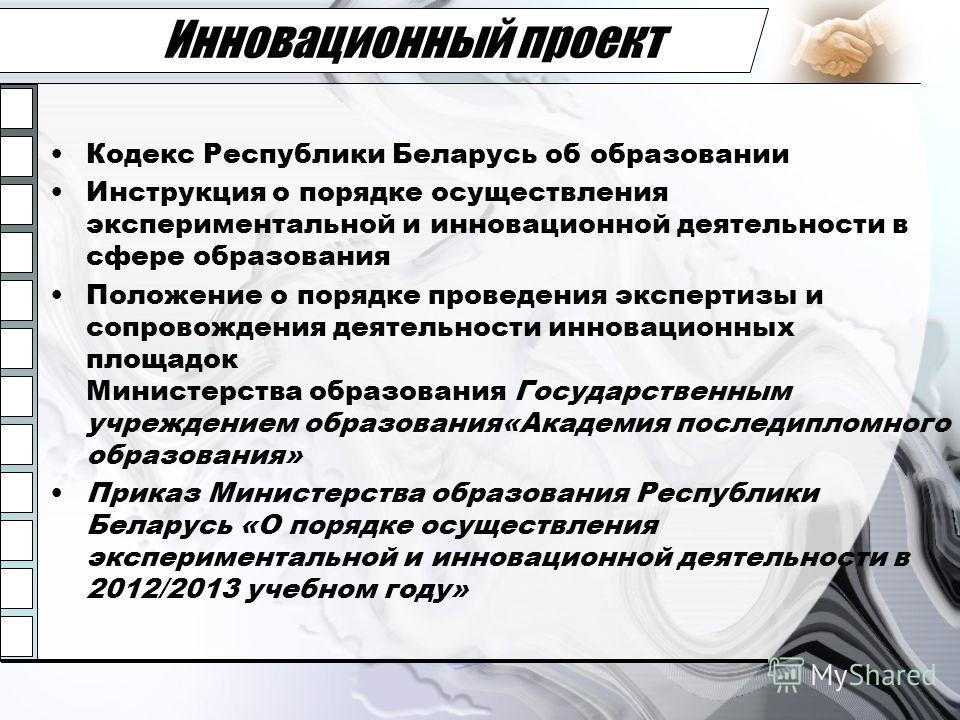 Инновационный проект Кодекс Республики Беларусь об образовании Инструкция о порядке осуществления экспериментальной и инновационной деятельности в сфере образования Положение о порядке проведения экспертизы и сопровождения деятельности инновационных