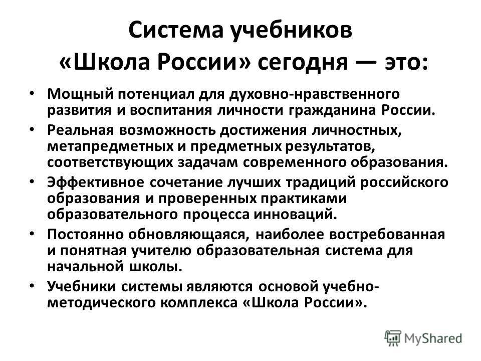 Система учебников «Школа России» сегодня это: Мощный потенциал для духовно-нравственного развития и воспитания личности гражданина России. Реальная возможность достижения личностных, метапредметных и предметных результатов, соответствующих задачам со