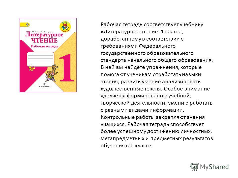 Рабочая тетрадь соответствует учебнику «Литературное чтение. 1 класс», доработанному в соответствии с требованиями Федерального государственного образовательного стандарта начального общего образования. В ней вы найдёте упражнения, которые помогают у