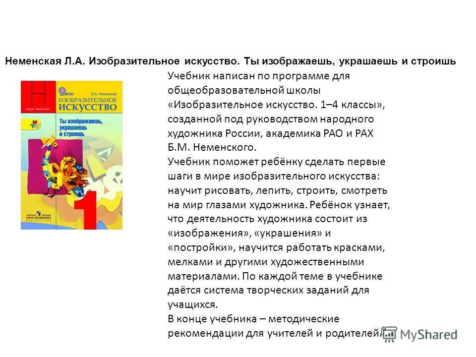 Неменская Л.А. Изобразительное искусство. Ты изображаешь, украшаешь и строишь Учебник написан по программе для общеобразовательной школы «Изобразительное искусство. 1–4 классы», созданной под руководством народного художника России, академика РАО и Р