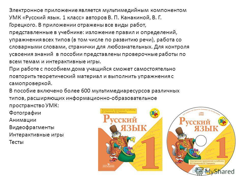 Электронное приложение является мультимедийным компонентом УМК «Русский язык. 1 класс» авторов В. П. Канакиной, В. Г. Горецкого. В приложении отражены все виды работ, представленные в учебнике: изложение правил и определений, упражнения всех типов (в