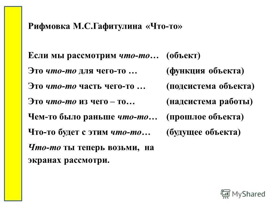 Рифмовка М.С.Гафитулина «Что-то» Если мы рассмотрим что-то…(объект) Это что-то для чего-то …(функция объекта) Это что-то часть чего-то …(подсистема объекта) Это что-то из чего – то…(надсистема работы) Чем-то было раньше что-то…(прошлое объекта) Что-т