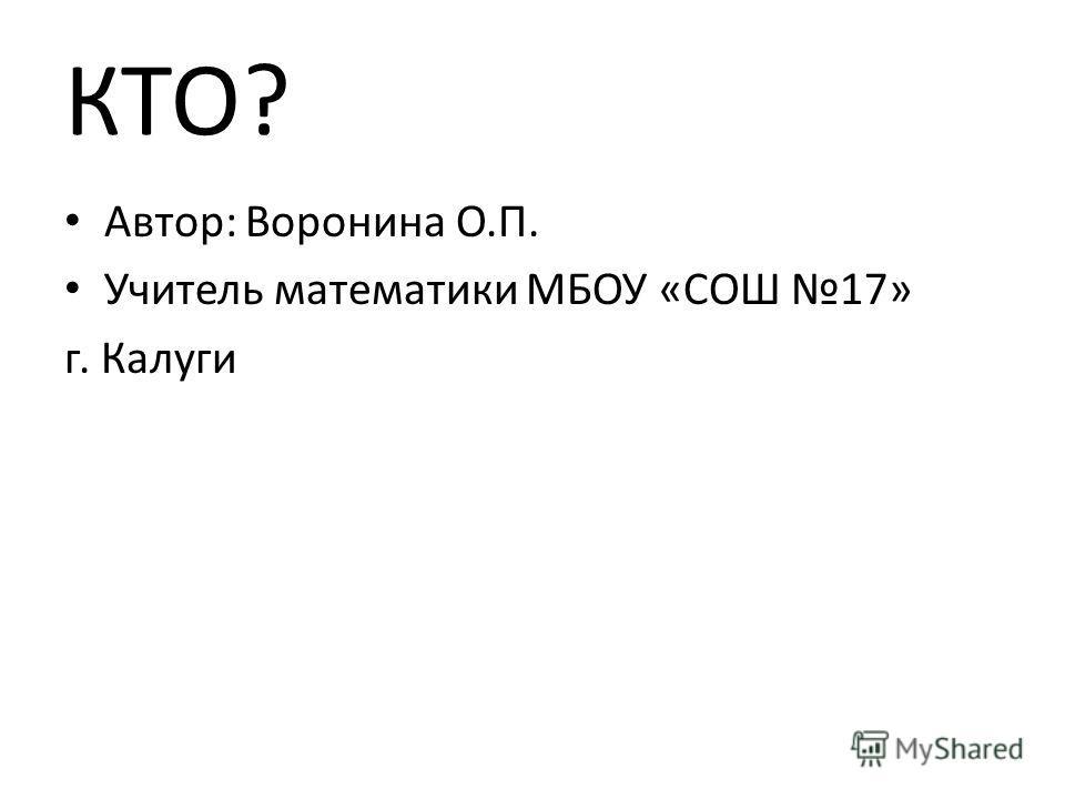 КТО? Автор: Воронина О.П. Учитель математики МБОУ «СОШ 17» г. Калуги