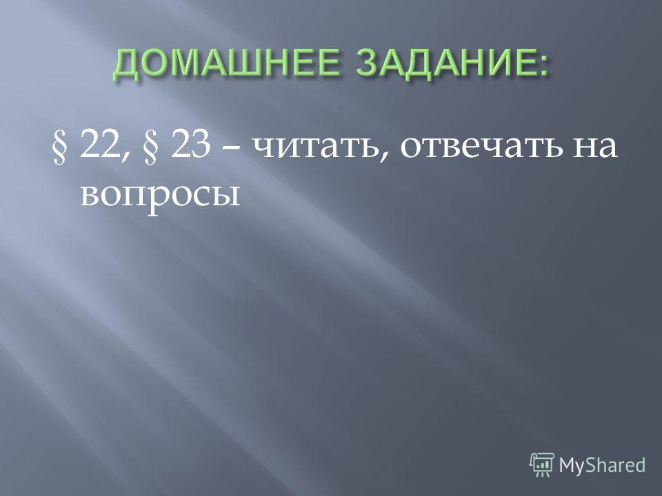 § 22, § 23 – читать, отвечать на вопросы