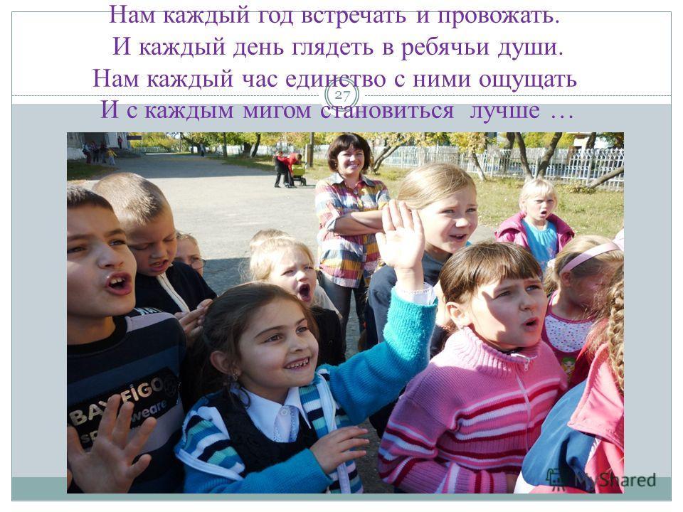 27 Нам каждый год встречать и провожать. И каждый день глядеть в ребячьи души. Нам каждый час единство с ними ощущать И с каждым мигом становиться лучше …