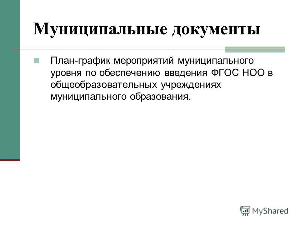 Муниципальные документы План-график мероприятий муниципального уровня по обеспечению введения ФГОС НОО в общеобразовательных учреждениях муниципального образования.