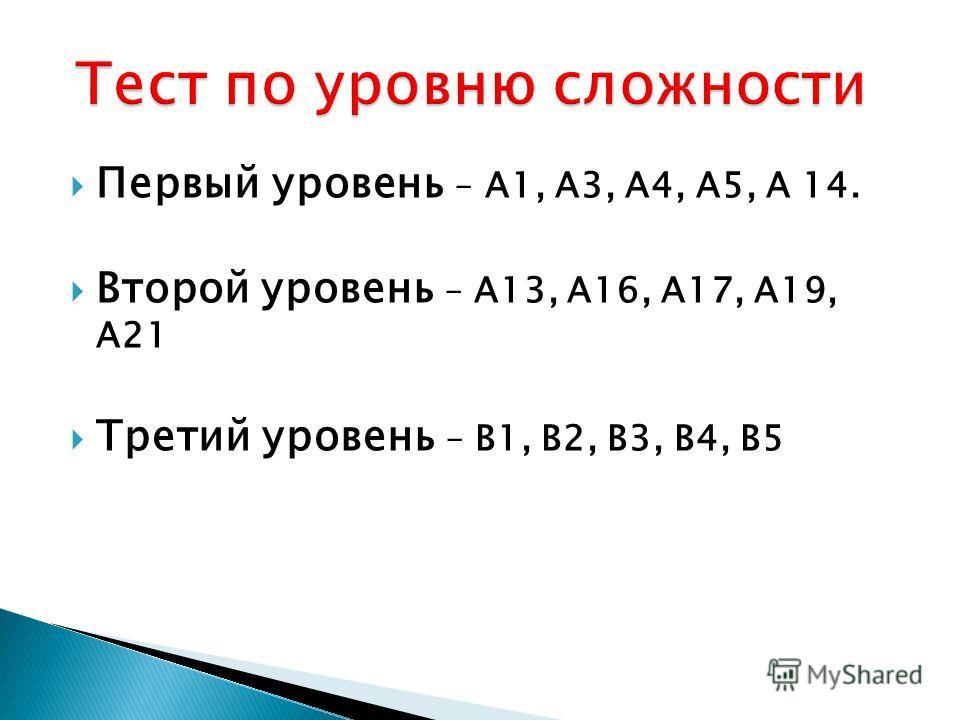 Первый уровень – А1, А3, А4, А5, А 14. Второй уровень – А13, А16, А17, А19, А21 Третий уровень – В1, В2, В3, В4, В5