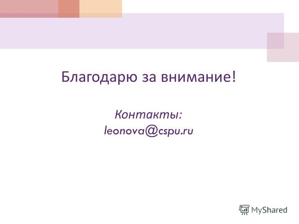 Благодарю за внимание ! Контакты : leonova@cspu.ru