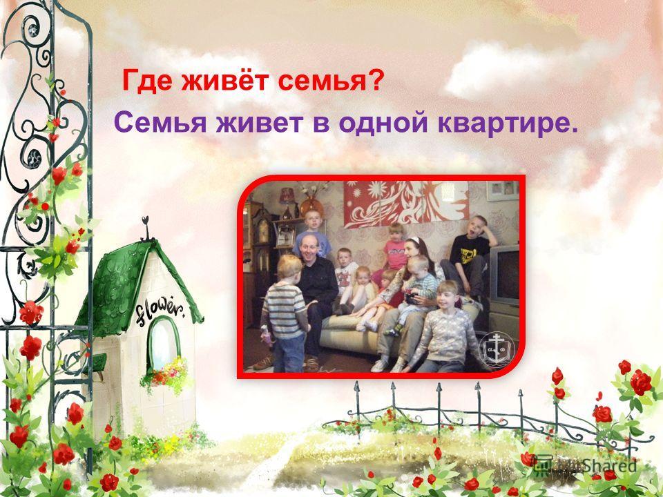 Где живёт семья? Семья живет в одной квартире.