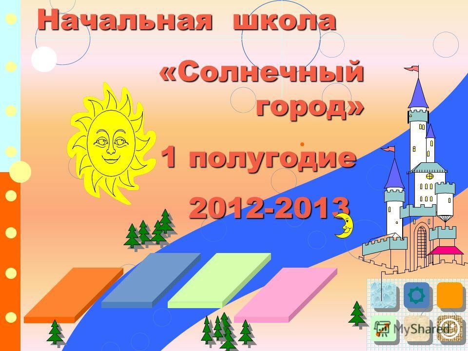 Начальная школа «Солнечный город» «Солнечный город» 1 полугодие 1 полугодие 2012-2013 2012-2013