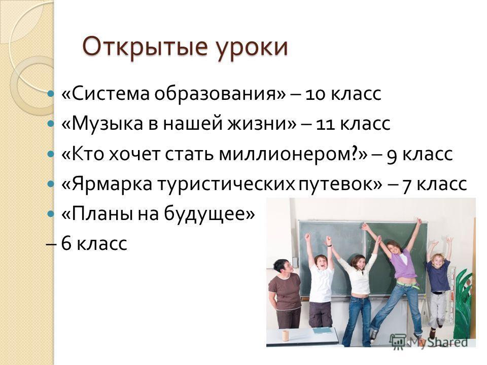Открытые уроки « Система образования » – 10 класс « Музыка в нашей жизни » – 11 класс « Кто хочет стать миллионером ?» – 9 класс « Ярмарка туристических путевок » – 7 класс « Планы на будущее » – 6 класс