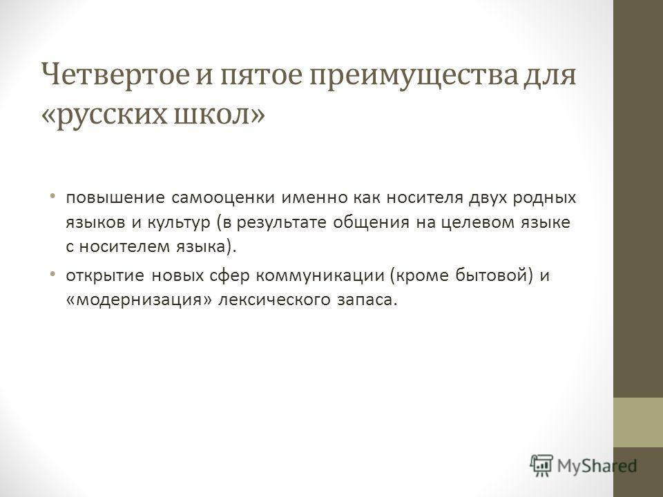Четвертое и пятое преимущества для «русских школ» повышение самооценки именно как носителя двух родных языков и культур (в результате общения на целевом языке с носителем языка). открытие новых сфер коммуникации (кроме бытовой) и «модернизация» лекси