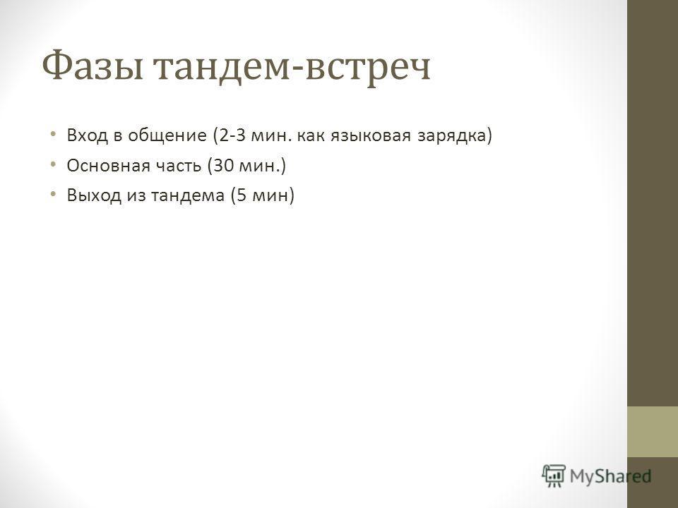 Фазы тандем-встреч Вход в общение (2-3 мин. как языковая зарядка) Основная часть (30 мин.) Выход из тандема (5 мин)