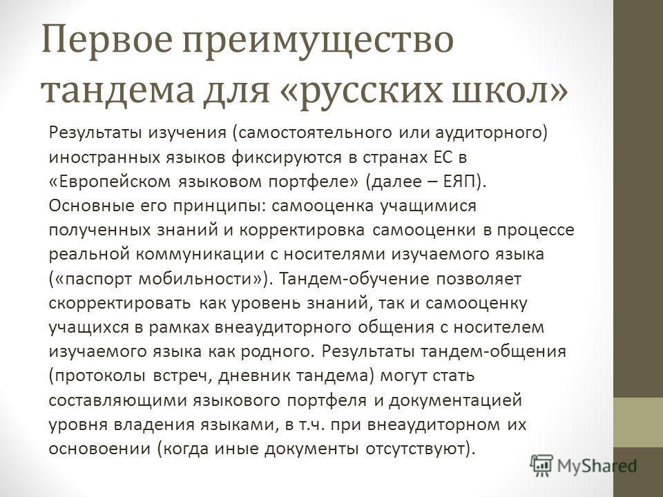 Первое преимущество тандема для «русских школ» Результаты изучения (самостоятельного или аудиторного) иностранных языков фиксируются в странах ЕС в «Европейском языковом портфеле» (далее – ЕЯП). Основные его принципы: самооценка учащимися полученных