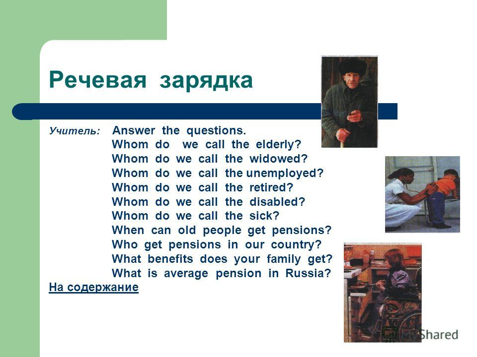 Речевая зарядка Учитель: Answer the questions. Whom do we call the elderly? Whom do we call the widowed? Whom do we call the unemployed? Whom do we call the retired? Whom do we call the disabled? Whom do we call the sick? When can old people get pens