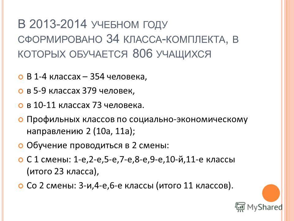 В 2013-2014 УЧЕБНОМ ГОДУ СФОРМИРОВАНО 34 КЛАССА - КОМПЛЕКТА, В КОТОРЫХ ОБУЧАЕТСЯ 806 УЧАЩИХСЯ В 1-4 классах – 354 человека, в 5-9 классах 379 человек, в 10-11 классах 73 человека. Профильных классов по социально-экономическому направлению 2 (10а, 11а