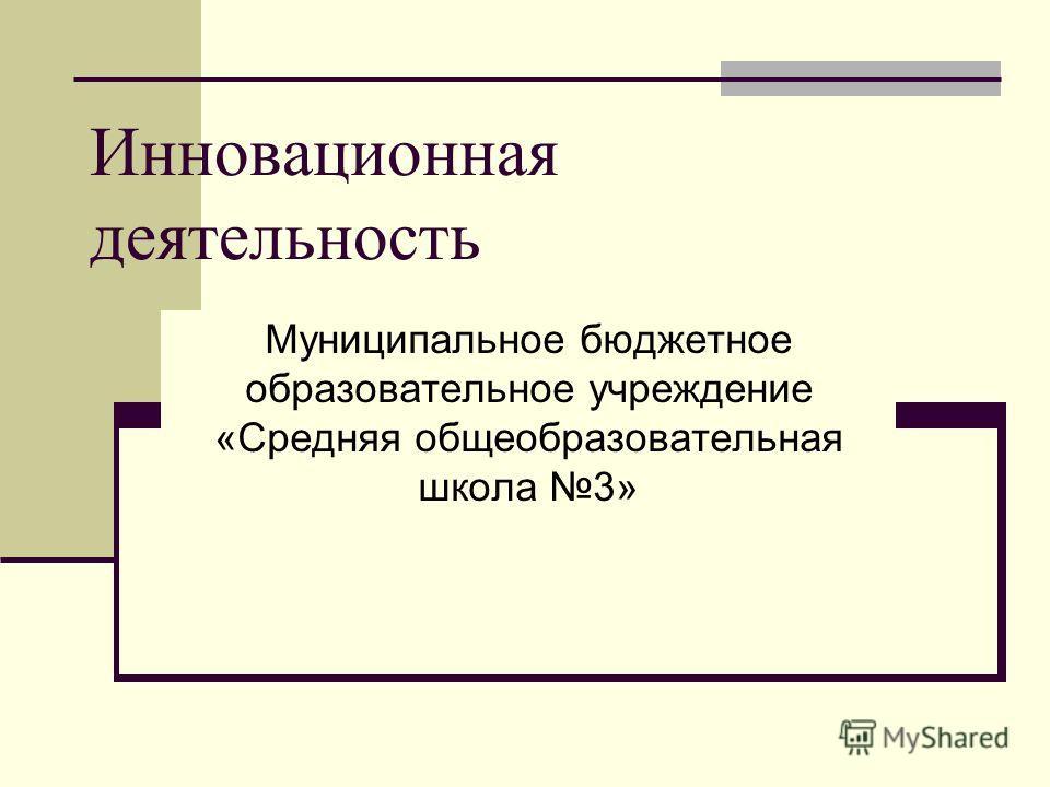 Инновационная деятельность Муниципальное бюджетное образовательное учреждение «Средняя общеобразовательная школа 3»