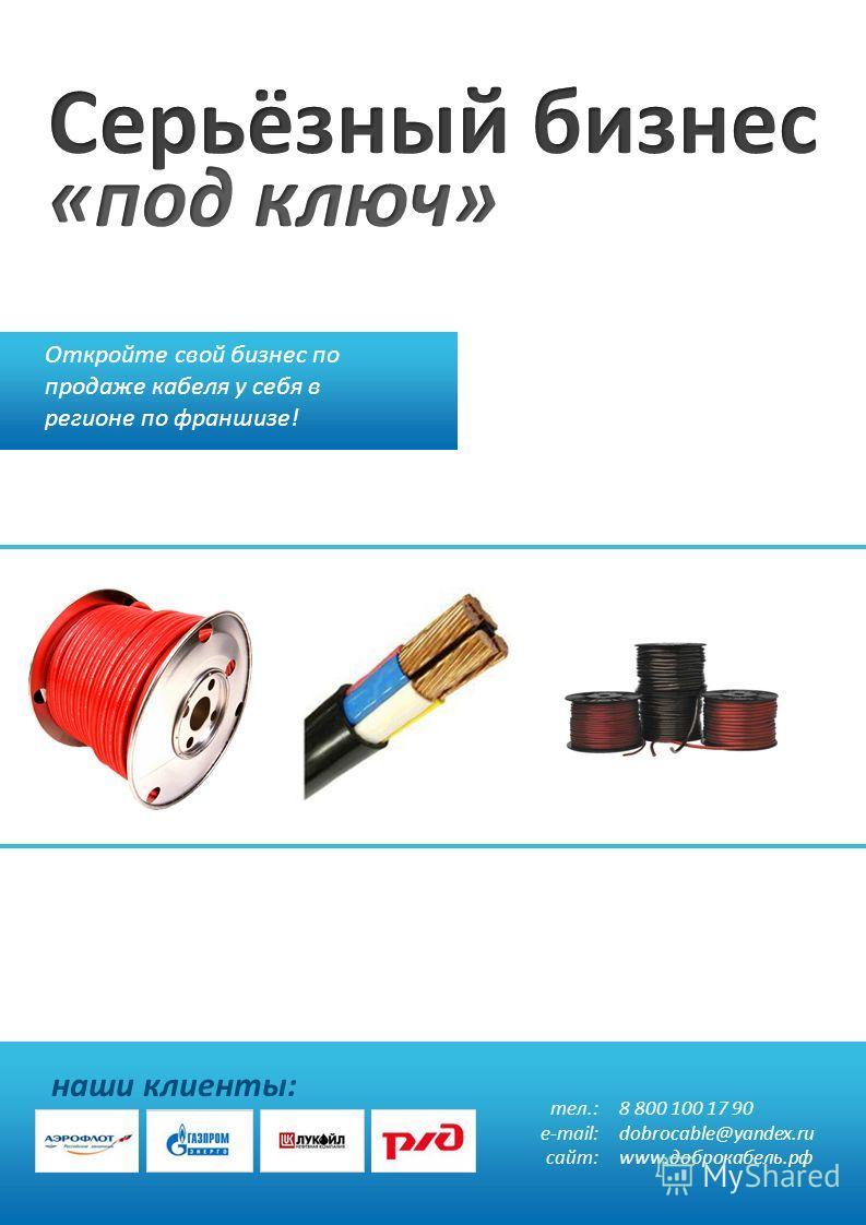 Откройте свой бизнес по продаже кабеля у себя в регионе по франшизе! наши клиенты: тел.: e-mail: сайт: 8 800 100 17 90 dobrocable@yandex.ru www.доброкабель.рф