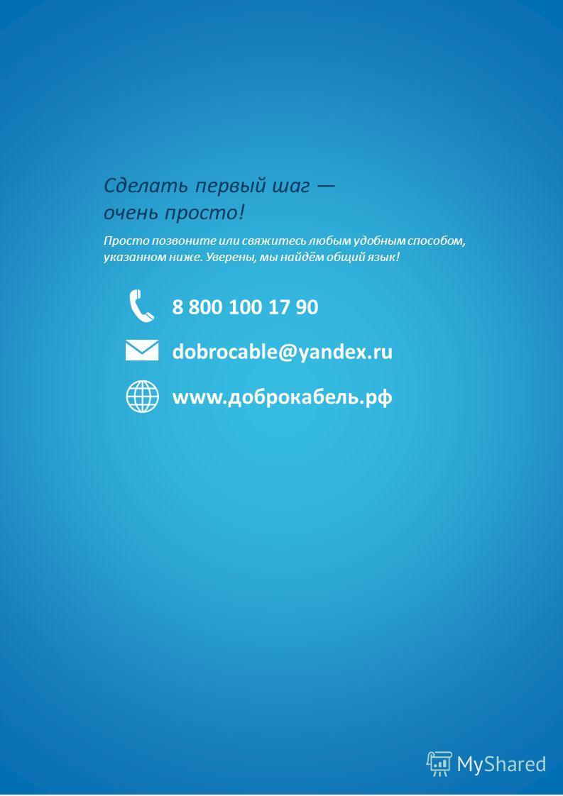 Сделать первый шаг очень просто! Просто позвоните или свяжитесь любым удобным способом, указанном ниже. Уверены, мы найдём общий язык! 8 800 100 17 90 dobrocable@yandex.ru www.доброкабель.рф