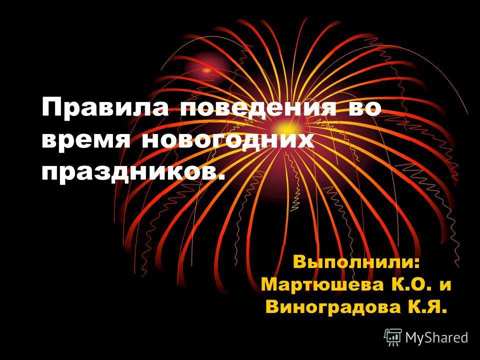 Правила поведения во время новогодних праздников. Выполнили: Мартюшева К.О. и Виноградова К.Я.