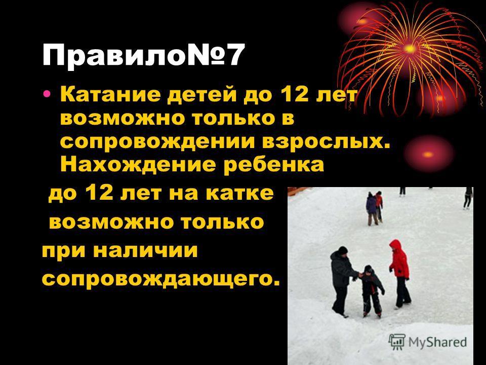Правило7 Катание детей до 12 лет возможно только в сопровождении взрослых. Нахождение ребенка до 12 лет на катке возможно только при наличии сопровождающего.