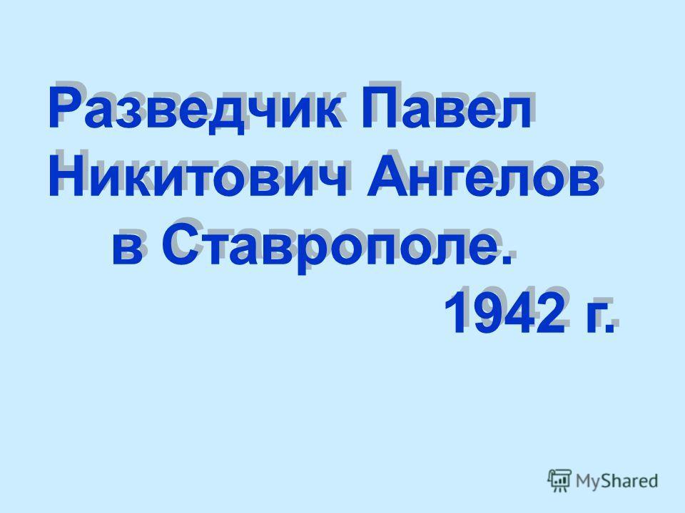 Разведчик Павел Никитович Ангелов в Ставрополе. 1942 г. Разведчик Павел Никитович Ангелов в Ставрополе. 1942 г.