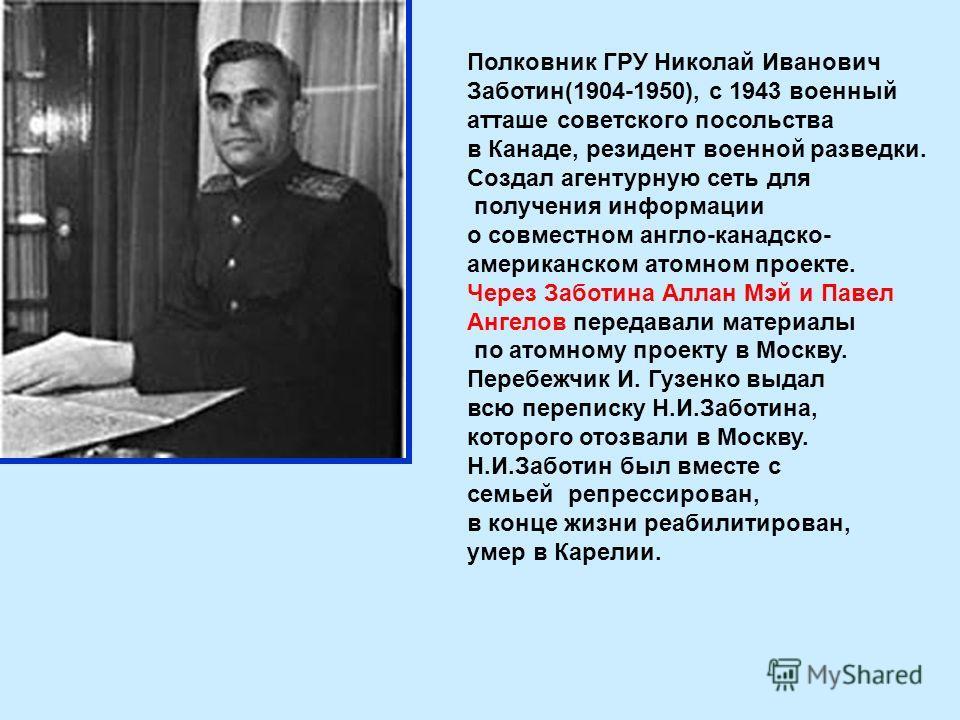 Полковник ГРУ Николай Иванович Заботин(1904-1950), с 1943 военный атташе советского посольства в Канаде, резидент военной разведки. Создал агентурную сеть для получения информации о совместном англо-канадско- американском атомном проекте. Через Забот