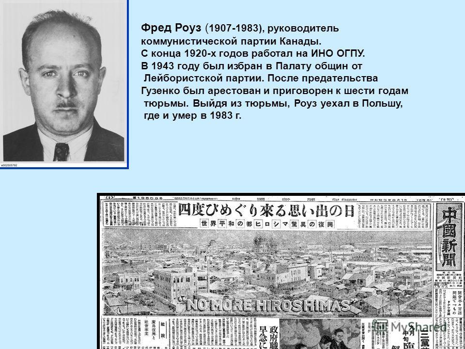 Фред Роуз ( 1907-1983), руководитель коммунистической партии Канады. С конца 1920-х годов работал на ИНО ОГПУ. В 1943 году был избран в Палату общин от Лейбористской партии. После предательства Гузенко был арестован и приговорен к шести годам тюрьмы.