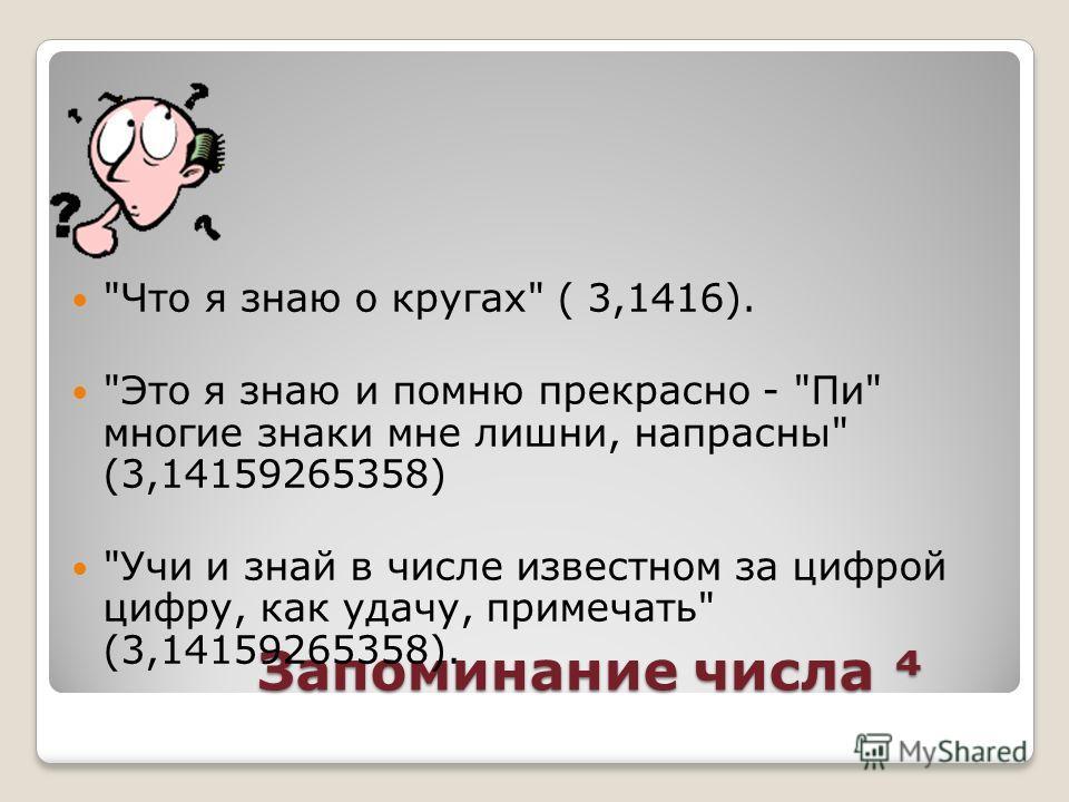 Запоминание числа Запоминание числа Что я знаю о кругах ( 3,1416). Это я знаю и помню прекрасно - Пи многие знаки мне лишни, напрасны (3,14159265358) Учи и знай в числе известном за цифрой цифру, как удачу, примечать (3,14159265358).