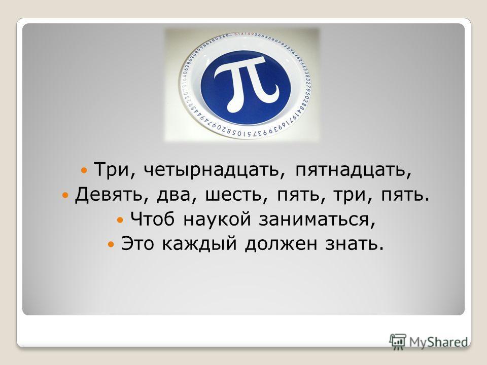 Три, четырнадцать, пятнадцать, Девять, два, шесть, пять, три, пять. Чтоб наукой заниматься, Это каждый должен знать.