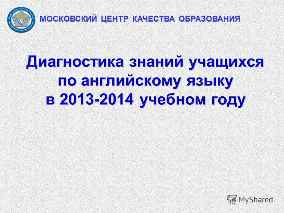 Диагностика знаний учащихся по английскому языку в 2013-2014 учебном году МОСКОВСКИЙ ЦЕНТР КАЧЕСТВА ОБРАЗОВАНИЯ