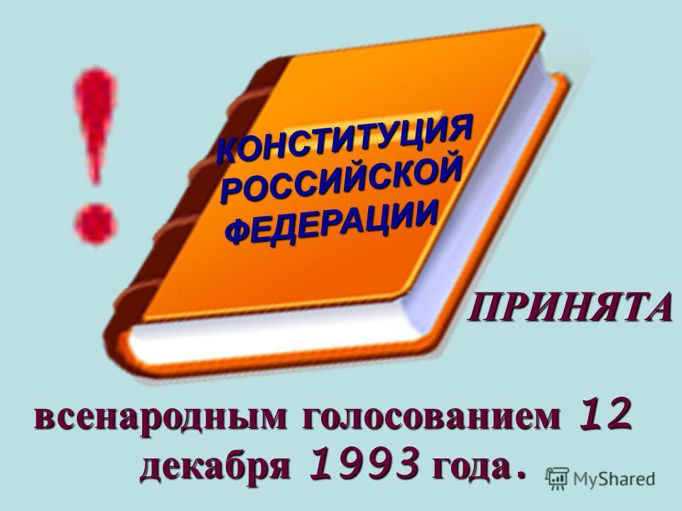 ПРИНЯТА всенародным голосованием 12 декабря 1993 года. КОНСТИТУЦИЯ РОССИЙСКОЙ ФЕДЕРАЦИИ