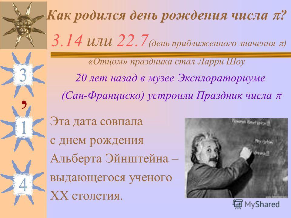 Как родился день рождения числа ? 3.14 или 22.7 (день приближенного значения ) «Отцом» праздника стал Ларри Шоу 20 лет назад в музее Эксплораториуме (Сан-Франциско) устроили Праздник числа Эта дата совпала с днем рождения Альберта Эйнштейна – выдающе