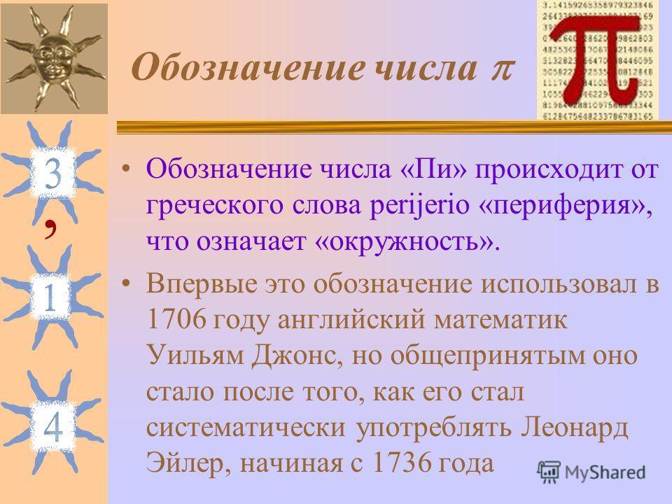Обозначение числа Обозначение числа «Пи» происходит от греческого слова perijerio «периферия», что означает «окружность». Впервые это обозначение использовал в 1706 году английский математик Уильям Джонс, но общепринятым оно стало после того, как его