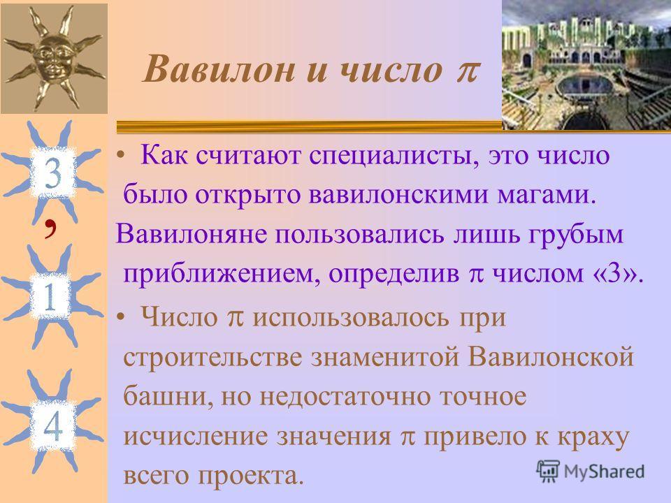 Вавилон и число Как считают специалисты, это число было открыто вавилонскими магами. Вавилоняне пользовались лишь грубым приближением, определив числом «3». Число использовалось при строительстве знаменитой Вавилонской башни, но недостаточно точное и