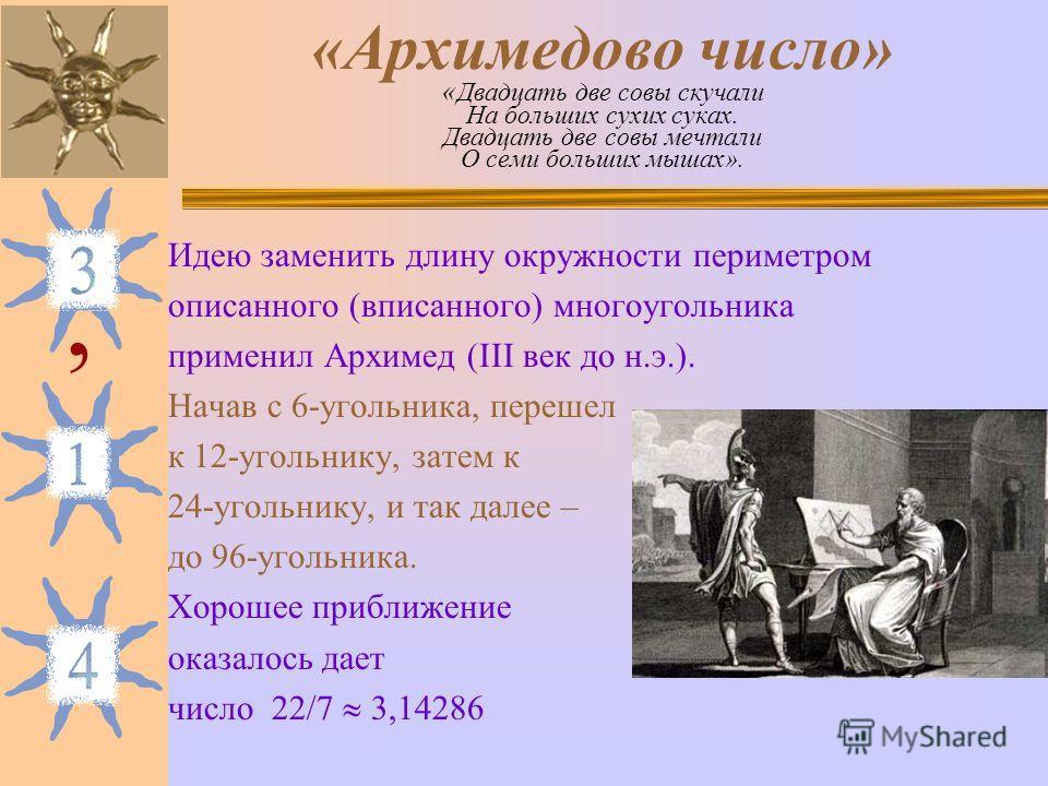«Архимедово число» « Двадцать две совы скучали На больших сухих суках. Двадцать две совы мечтали О семи больших мышах». Идею заменить длину окружности периметром описанного (вписанного) многоугольника применил Архимед (III век до н.э.). Начав с 6-уго