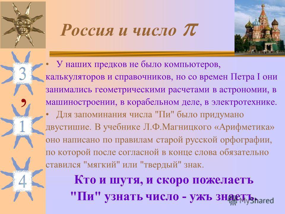 Россия и число У наших предков не было компьютеров, калькуляторов и справочников, но со времен Петра I они занимались геометрическими расчетами в астрономии, в машиностроении, в корабельном деле, в электротехнике. Для запоминания числа