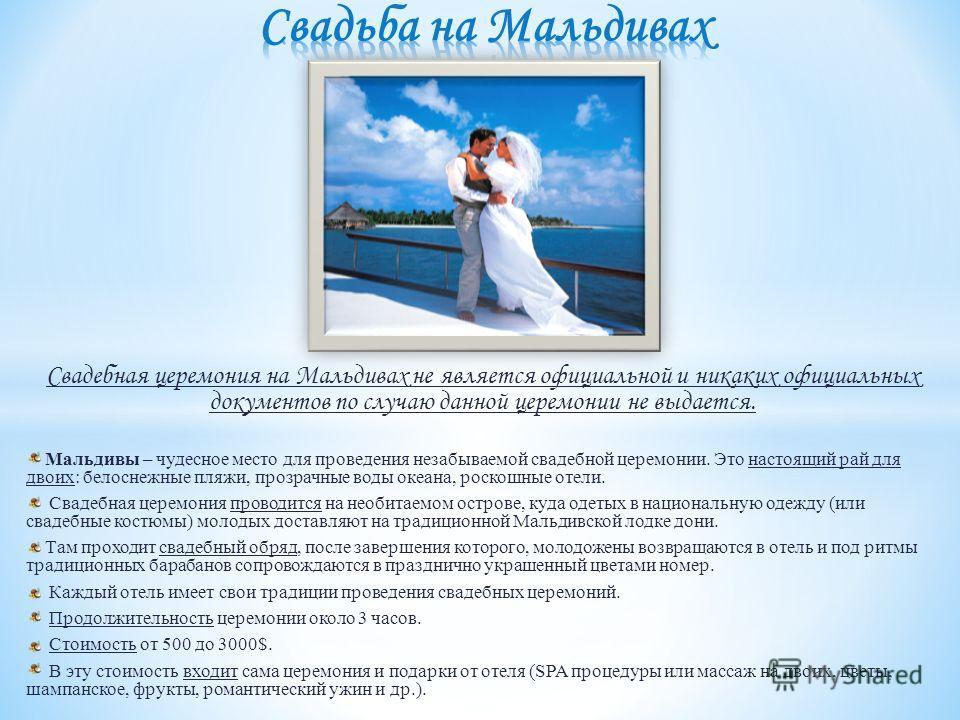 Свадебная церемония на Мальдивах не является официальной и никаких официальных документов по случаю данной церемонии не выдается. Мальдивы – чудесное место для проведения незабываемой свадебной церемонии. Это настоящий рай для двоих: белоснежные пляж