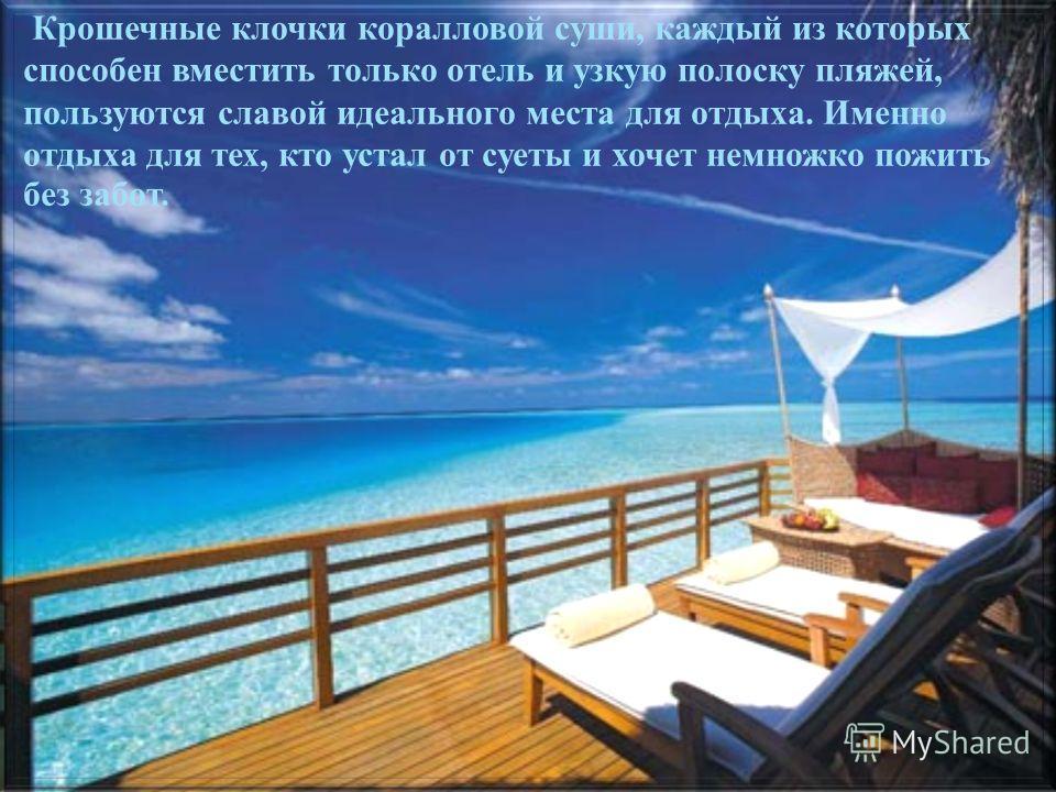 Крошечные клочки коралловой суши, каждый из которых способен вместить только отель и узкую полоску пляжей, пользуются славой идеального места для отдыха. Именно отдыха для тех, кто устал от суеты и хочет немножко пожить без забот.