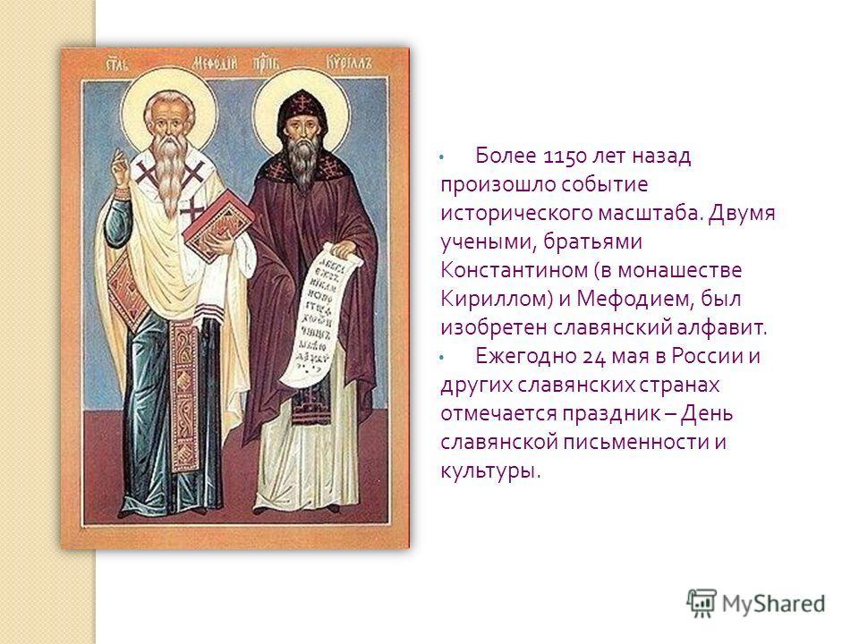 Более 1150 лет назад произошло событие исторического масштаба. Двумя учеными, братьями Константином ( в монашестве Кириллом ) и Мефодием, был изобретен славянский алфавит. Ежегодно 24 мая в России и других славянских странах отмечается праздник – Ден