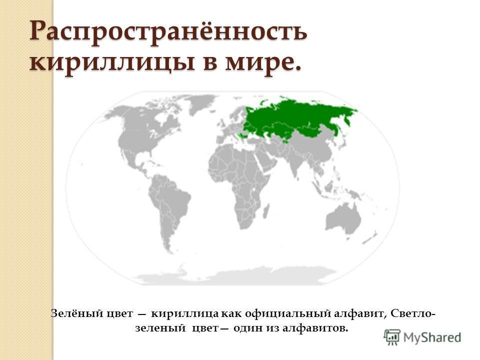 Распространённость кириллицы в мире. Зелёный цвет кириллица как официальный алфавит, Светло- зеленый цвет один из алфавитов.