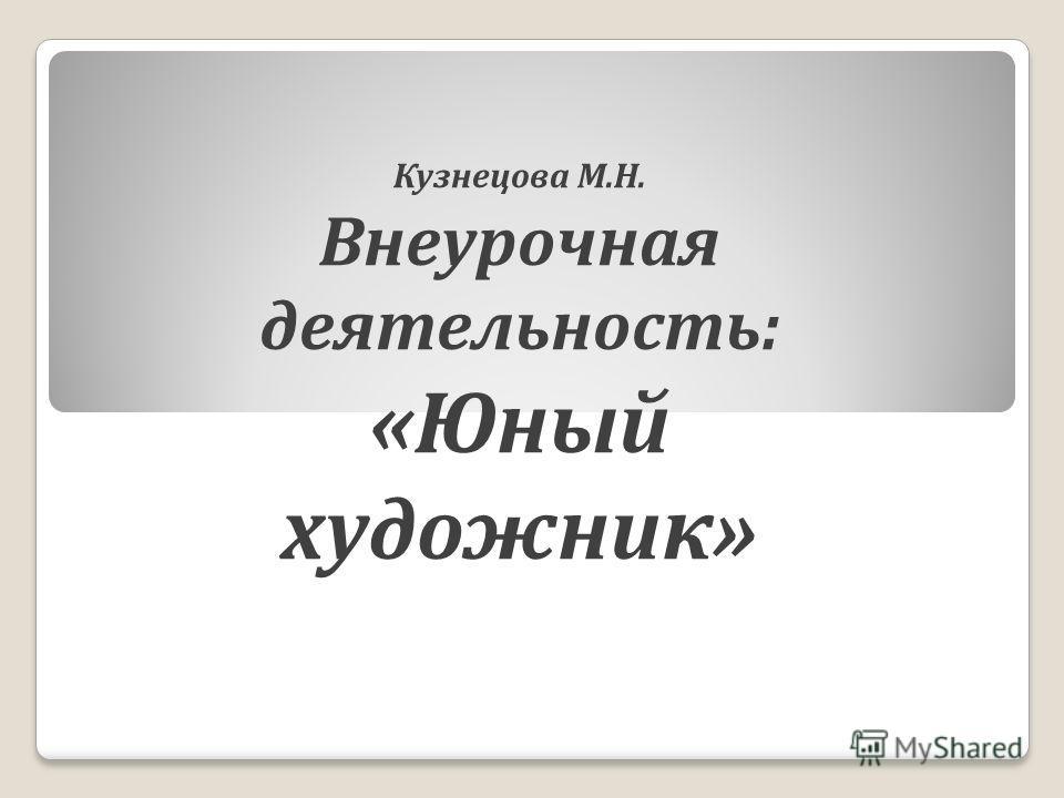 Кузнецова М.Н. Внеурочная деятельность: «Юный художник»