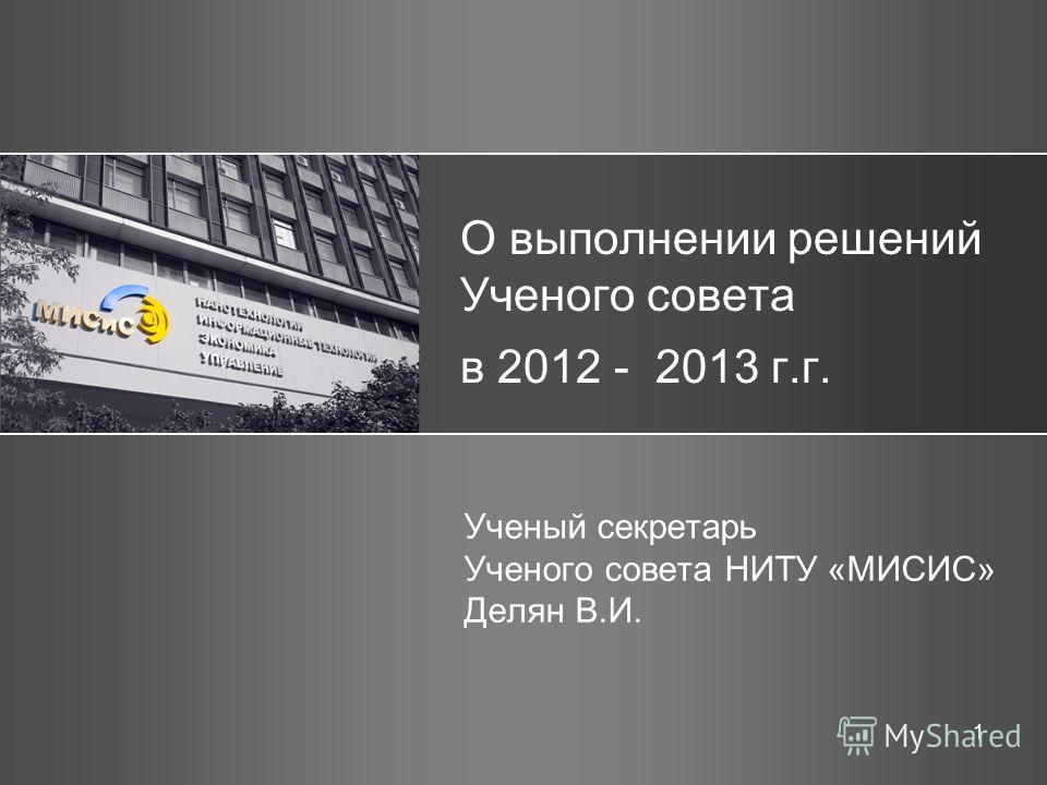 1 О выполнении решений Ученого совета в 2012 - 2013 г.г. Ученый секретарь Ученого совета НИТУ «МИСИС» Делян В.И.