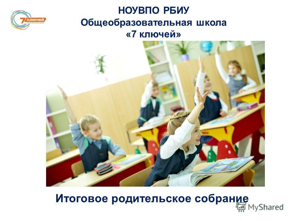 НОУВПО РБИУ Общеобразовательная школа «7 ключей» Итоговое родительское собрание