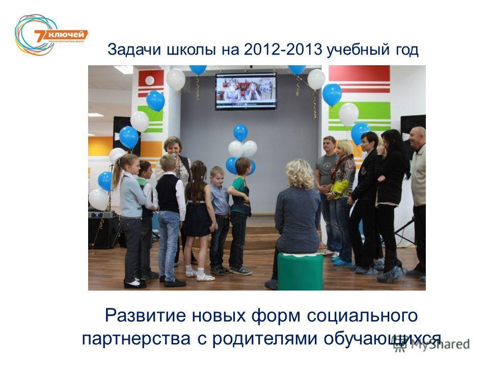 Задачи школы на 2012-2013 учебный год Развитие новых форм социального партнерства с родителями обучающихся