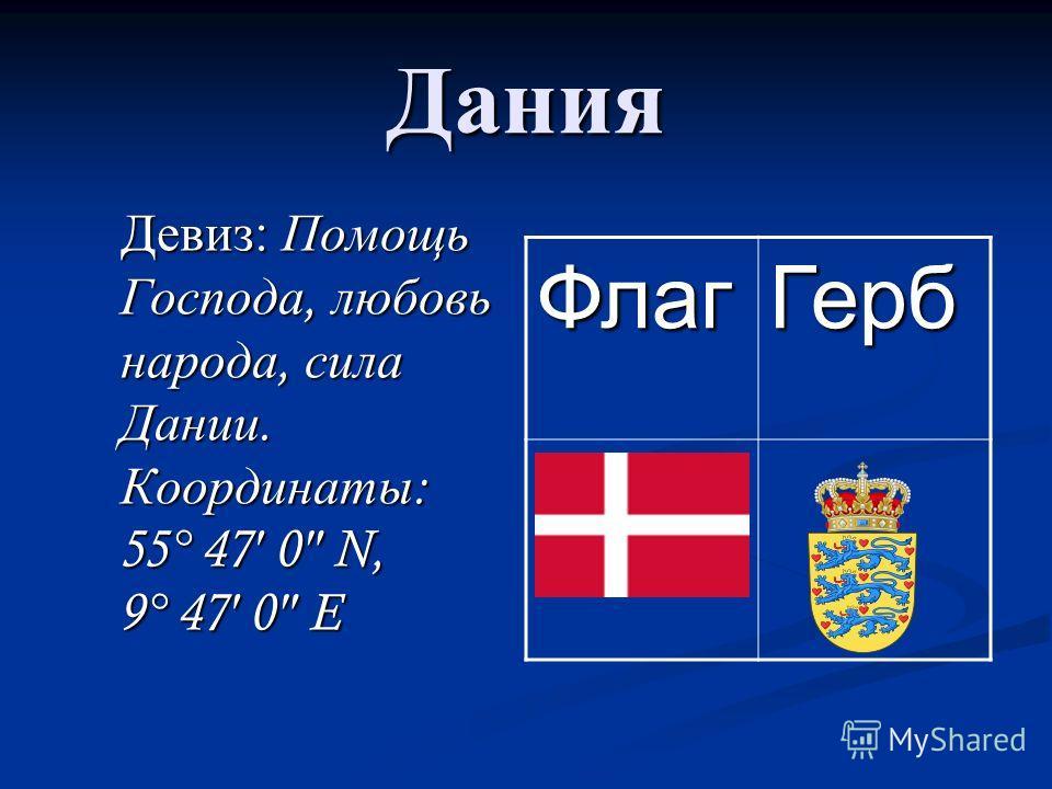 Дания Девиз : Помощь Господа, любовь народа, сила Дании. Координаты : 55° 47 0 N, 9° 47 0 E Девиз : Помощь Господа, любовь народа, сила Дании. Координаты : 55° 47 0 N, 9° 47 0 E ФлагГерб